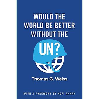 Would the World Be Better Without the UN by Thomas G Weiss