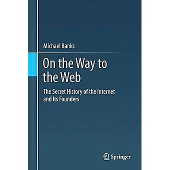 On the Way to the Web The Secret History of the Internet and Its Founders by Banks & Michael A.