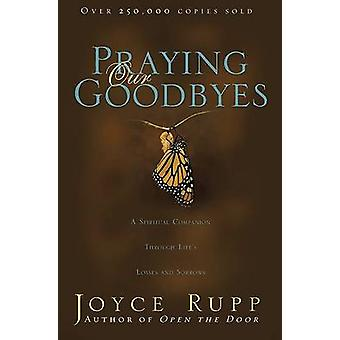 Praying Our Goodbyes A Spiritual Companion Through Lifes Losses and Sorrows by Rupp & Joyce