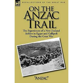 On the Anzac Trail the Experiences of a New Zealand Soldier in Egypt and Gallipoli During the Great War by Anzac