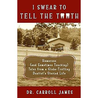 I Swear to Tell the Tooth Humorous and Sometimes Touching Tales from a GlobeTrotting Dentists Storied Life by James & Dr. Carroll
