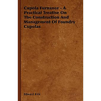 Cupola Furnance  A Practical Treatise On The Construction And Management Of Foundry Cupolas by Kirk & Edward