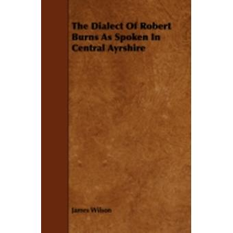 The Dialect of Robert Burns as Spoken in Central Ayrshire by Wilson & James