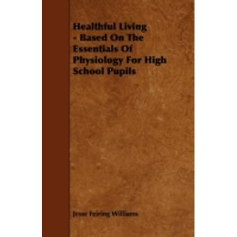 Healthful Living  Based On The Essentials Of Physiology For High School Pupils by Williams & Jesse Feiring