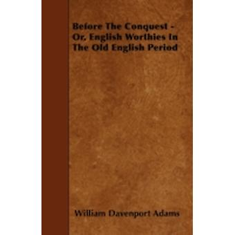 Before The Conquest  Or English Worthies In The Old English Period by Adams & William Davenport
