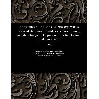 The Duties of the Christian Ministry With a View of the Primitive and Apostolical Church and the Danger of Departure from Its Doctrine and Discipline. by Bailey & Benjamin & Archdeacon of Colombo