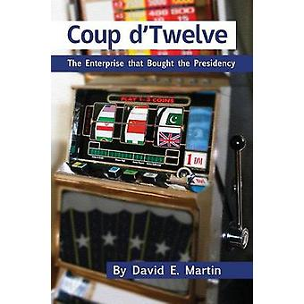 Coup DTwelve The Enterprise That Bought the Presidency by Martin & David E.