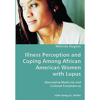 Illness Perception and Coping Among African American Women with Lupus  Alternative Medicine and Cultural Competence by Hughes & Melinda
