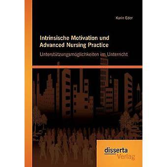 Intrinsische Motivation und Advanced Nursing Practice Untersttzungsmglichkeiten im Unterricht by Eder & Karin