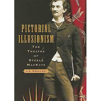 Pictorial Illusionism - The Theatre of Steele MacKaye by J. A. Sokalsk