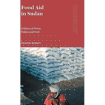 Food Aid in Sudan - A History of Power - Politics and Profit by Susann