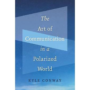 The Art of Communication in a Polarized World by Kyle Conway - 978177