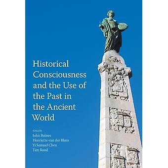 Historical Consciousness and the Use of the Past in the Ancient World by Edited by John Baines & Edited by Tim Rood & Edited by Yi Samuel Chen & Edited by Henriette Van Der Blom