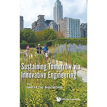 Sustaining Tomorrow Via Innovative Engineering by Edited by David S K Ting & Edited by Rupp Carriveau