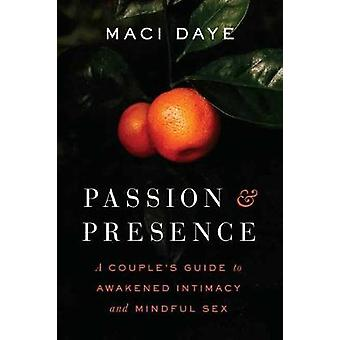 Passion and Presence A Couple's Guide to Awakened Intimacy and Mindful Sex