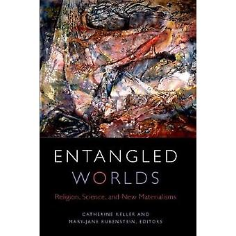Entangled Worlds by Edited by Catherine Keller & Edited by Mary Jane Rubenstein