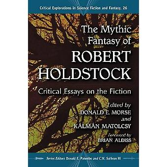 The Mythic Fantasy of Robert Holdstock  Critical Essays on the Fiction by Edited by Donald E Morse & Edited by Kalman Matolcsy