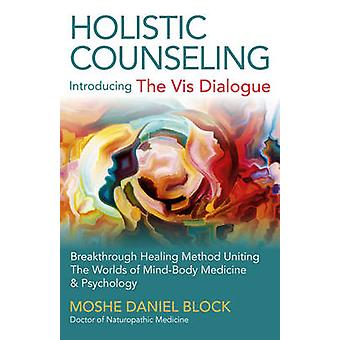 Holistic Counseling  Introducing The Vis Dialogue  Breakthrough Healing Method Uniting the Worlds of MindBody Medicine amp Psychology by Moshe Daniel Block