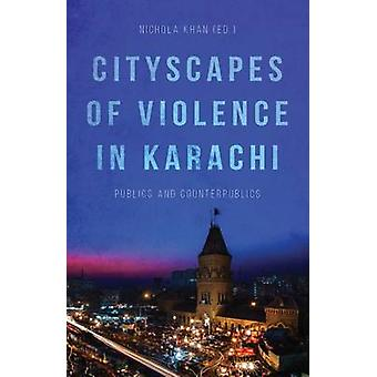 Cityscapes of Violence in Karachi - Publics and Counterpublics by Nich