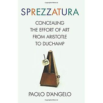 Sprezzatura: Concealing the Effort of Art from Aristotle to Duchamp (Columbia Themes in Philosophy, Social Criticism, and the Arts)