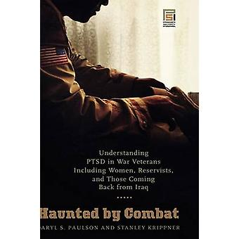 Heimgesucht von Kampf Verständnis PTSD in Kriegsveteranen einschließlich Frauen Reservisten und die Rückkehr aus dem Irak von Paulson & Daryl S.