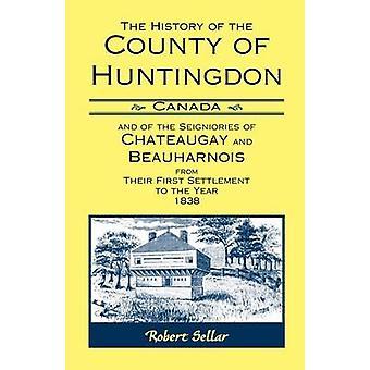 De geschiedenis van de County van Huntingdon Canada en de leenrechten van Chateaugay en Beauharnois van hun eerste nederzetting aan het jaar 1838 door Sellar & Robert