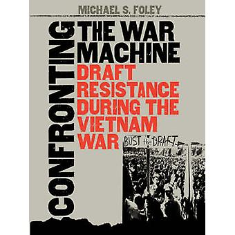 Confronting the War Machine Draft Resistance During the Vietnam War by Foley & Michael S.