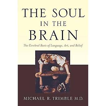 The Soul in the Brain The Cerebral Basis of Language Art and Belief by Trimble & Michael R.