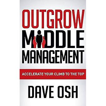 Outgrow Middle Management Accelerate Your Climb to the Top by Osh & Dave