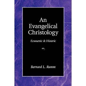 An Evangelical Christology Ecumenic and Historic by Ramm & Bernard L.