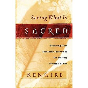 Seeing What Is Sacred Becoming More Spiritually Sensitive to the Everyday Moments of Life by Gire & Ken