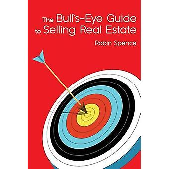 The BullsEye Guide to Selling Real Estate by Spence & Robin