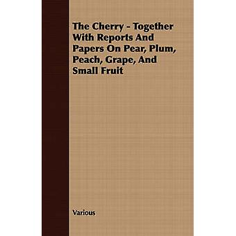 The Cherry  Together With Reports And Papers On Pear Plum Peach Grape And Small Fruit by Various