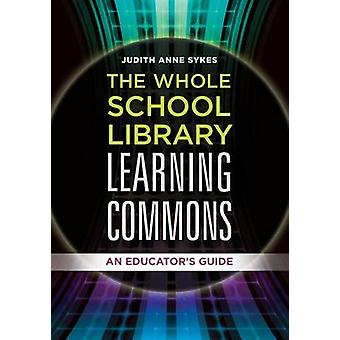 The Whole School Library Learning Commons An Educators Guide by Sykes & Judith