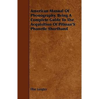 American Manual Of Phonography. Being A Complete Guide To The Acquisition Of PitmanS Phonetic Shorthand by Longley & Elias