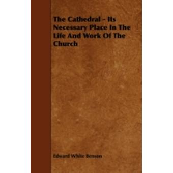 The Cathedral  Its Necessary Place in the Life and Work of the Church by Benson & Edward White