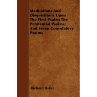 Meditations And Disquisitions Upon The First Psalm The Penitential Psalms And Seven Consolatory Psalms by Baker & Richard