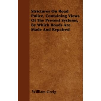 Strictures On Road Police Containing Views Of The Present Systems By Which Roads Are Made And Repaired by Greig & William
