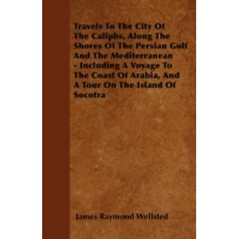 Travels To The City Of The Caliphs Along The Shores Of The Persian Gulf And The Mediterranean  Including A Voyage To The Coast Of Arabia And A Tour On The Island Of Socotra by Wellsted & James Raymond