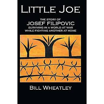 Little Joe  The Story of Josef Filipovic Surviving in a World at War While Fighting Another at Home by Wheatley & Bill