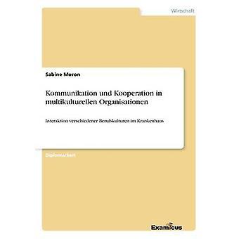 Kommunikation und Kooperation in multikulturellen OrganisationenInteraktion verschiedener Berufskulturen im Krankenhaus by Moron & Sabine