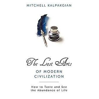 Lost Arts of Modern Civilization How to Taste and See the Abundance of Life by Kalpakgian & Mitchell