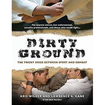 Dirty Ground  The Tricky Space Between Sport and Combat by Kris Wilder & Lawrence A Kane