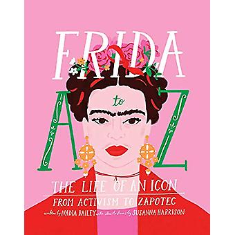 Frida A to Z - The life of an icon from Activism to Zapotec by Nadia B