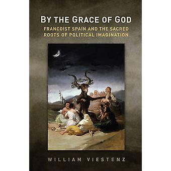 By the Grace of God - Francoist Spain and the Sacred Roots of Politica