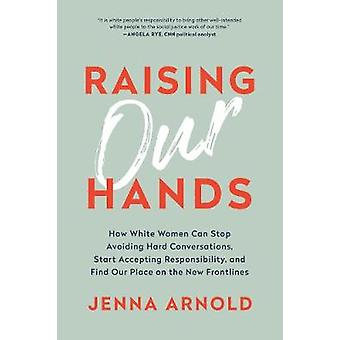 Raising Our Hands - How White Women Can Stop Avoiding Hard Conversatio
