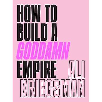 How to Build a Goddamn Empire Advice on Creating Your Brand with HighTech Smarts Elbow Grease Infinite Hustle and a Whole Lotta Heart