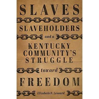 Slaves Slaveholders and a Kentucky Communitys Struggle Toward Freedom by Elizabeth D. Leonard