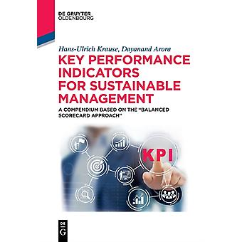 Key Performance Indicators for Sustainable Management A Compendium Based on the Balanced Scorecard Approach by Krause & HansUlrichArora & Dayanand