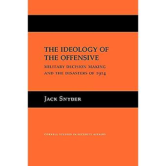 The Ideology of the Offensive - Military Decision Making and the Disas
